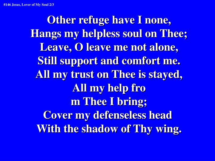 Other refuge have I none,