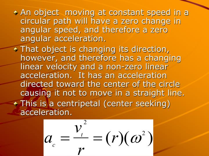 An object  moving at constant speed in a circular path will have a zero change in angular speed, and therefore a zero angular acceleration.