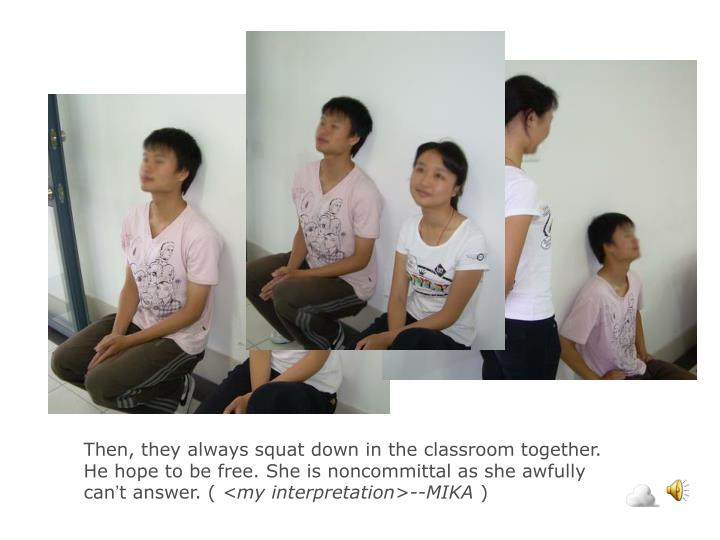 Then, they always squat down in the classroom together. He hope to be free. She is noncommittal as she awfully can