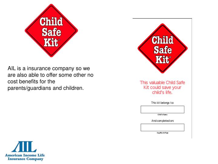 AIL is a insurance company so we are also able to offer some other no cost benefits for the parents/guardians and children.