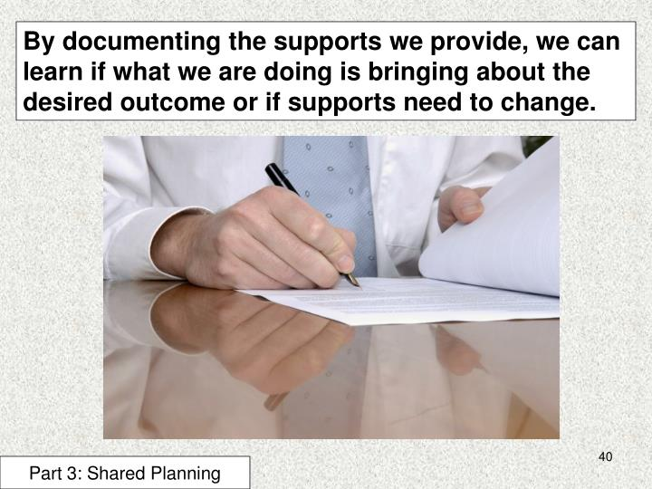 By documenting the supports we provide, we can learn if what we are doing is bringing about the desired outcome or if supports need to change.