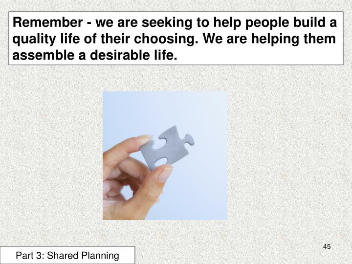 Remember - we are seeking to help people build a quality life of their choosing. We are helping them assemble a desirable life.