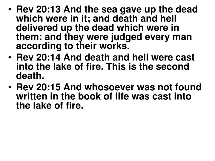 Rev 20:13 And the sea gave up the dead which were in it; and death and hell delivered up the dead which were in them: and they were judged every man according to their works.