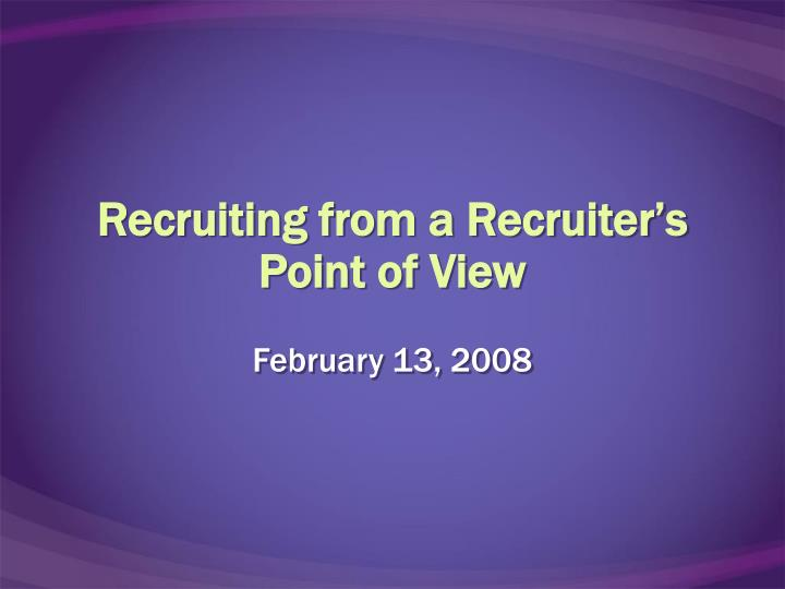 Recruiting from a recruiter s point of view