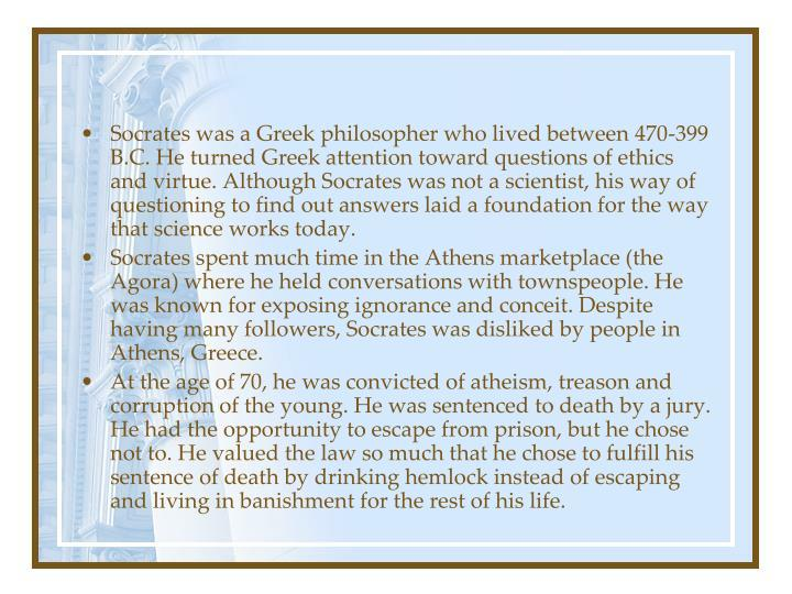 Socrates was a Greek philosopher who lived between 470-399 B.C. He turned Greek attention toward questions of ethics and virtue. Although Socrates was not a scientist, his way of questioning to find out answers laid a foundation for the way that science works today.