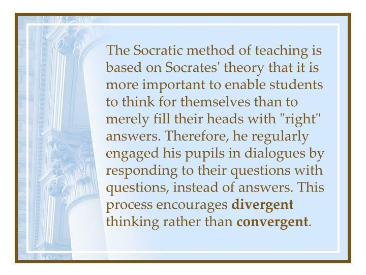 """The Socratic method of teaching is based on Socrates' theory that it is more important to enable students to think for themselves than to merely fill their heads with """"right"""" answers. Therefore, he regularly engaged his pupils in dialogues by responding to their questions with questions, instead of answers. This process encourages"""