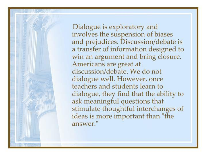"""Dialogue is exploratory and involves the suspension of biases and prejudices. Discussion/debate is a transfer of information designed to win an argument and bring closure. Americans are great at discussion/debate. We do not dialogue well. However, once teachers and students learn to dialogue, they find that the ability to ask meaningful questions that stimulate thoughtful interchanges of ideas is more important than """"the answer."""""""