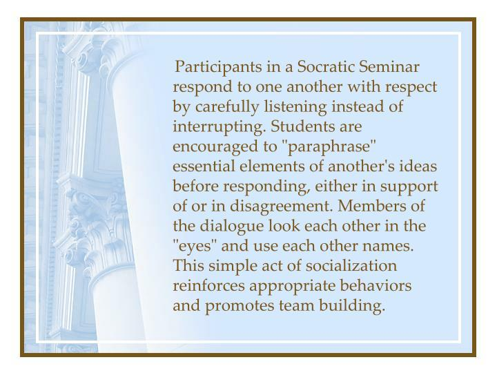 """Participants in a Socratic Seminar respond to one another with respect by carefully listening instead of interrupting. Students are encouraged to """"paraphrase"""" essential elements of another's ideas before responding, either in support of or in disagreement. Members of the dialogue look each other in the """"eyes"""" and use each other names. This simple act of socialization reinforces appropriate behaviors and promotes team building."""