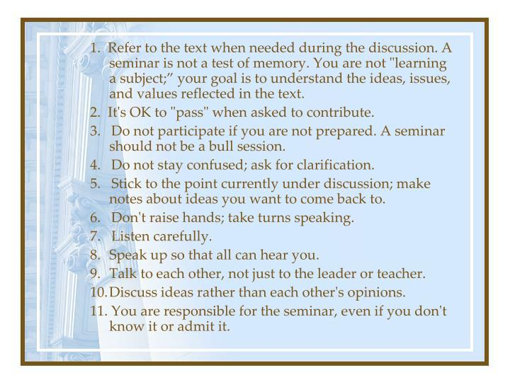 "1.  Refer to the text when needed during the discussion. A seminar is not a test of memory. You are not ""learning a subject;"