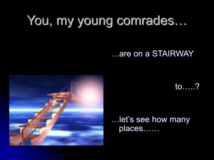 You, my young comrades…
