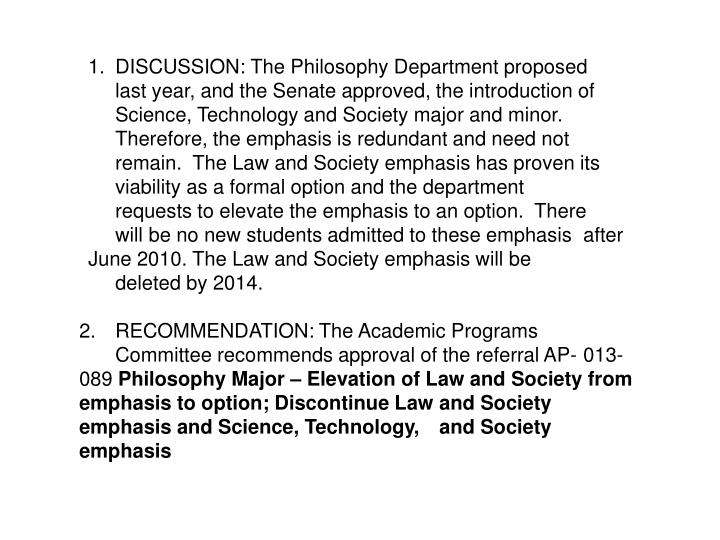 1.	DISCUSSION: The Philosophy Department proposed 	last year, and the Senate approved, the introduction of 	Science, Technology and Society major and minor.  	Therefore, the emphasis is redundant and need not 	remain.  The Law and Society emphasis has proven its 	viability as a formal option and the department 	requests to elevate the emphasis to an option.  There 	will be no new students admitted to these emphasis 	after June 2010. The Law and Society emphasis will be 	deleted by 2014.