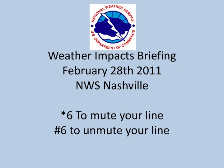 weather impacts briefing february 28th 2011 nws nashville 6 to mute your line 6 to unmute your line
