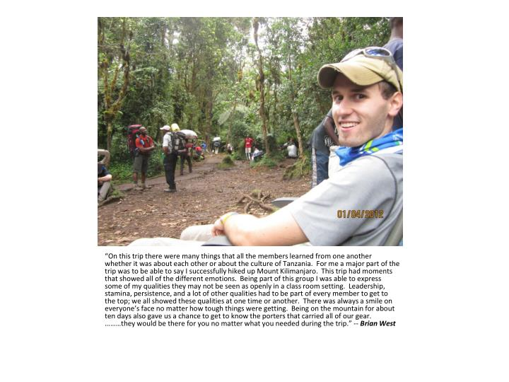 """On this trip there were many things that all the members learned from one another whether it was about each other or about the culture of Tanzania.  For me a major part of the trip was to be able to say I successfully hiked up Mount Kilimanjaro.  This trip had moments that showed all of the different emotions.  Being part of this group I was able to express some of my qualities they may not be seen as openly in a class room setting.  Leadership, stamina, persistence, and a lot of other qualities had to be part of every member to get to the top; we all showed these qualities at one time or another.  There was always a smile on everyone's face no matter how tough things were getting.  Being on the mountain for about ten days also gave us a chance to get to know the porters that carried all of our gear.  ………they would be there for you no matter what you needed during the trip."" --"