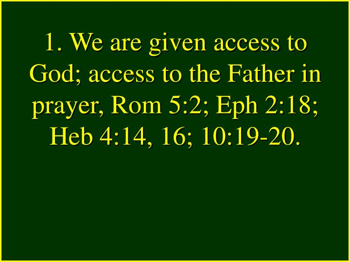1. We are given access to God; access to the Father in prayer, Rom 5:2; Eph 2:18; Heb 4:14, 16; 10:19-20.