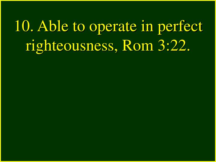 10. Able to operate in perfect righteousness, Rom 3:22.