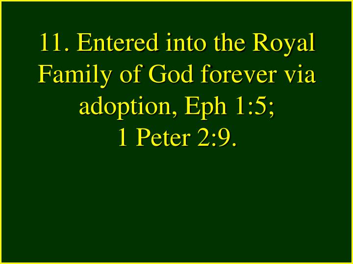 11. Entered into the Royal Family of God forever via adoption, Eph 1:5;