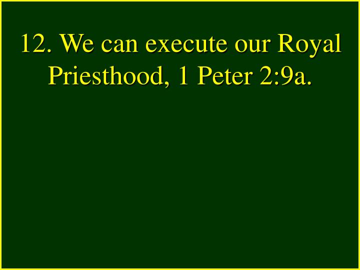 12. We can execute our Royal Priesthood, 1 Peter 2:9a.