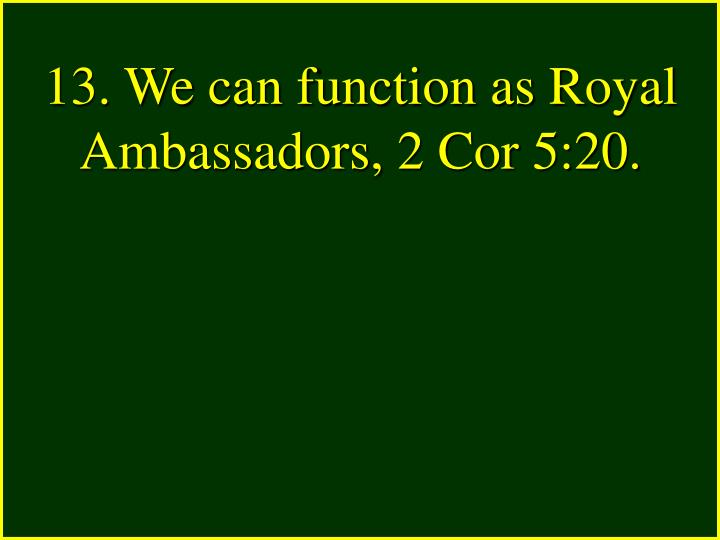 13. We can function as Royal Ambassadors, 2 Cor 5:20.