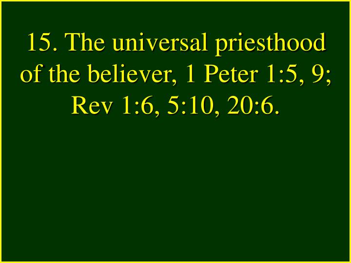 15. The universal priesthood of the believer, 1 Peter 1:5, 9; Rev 1:6, 5:10, 20:6.