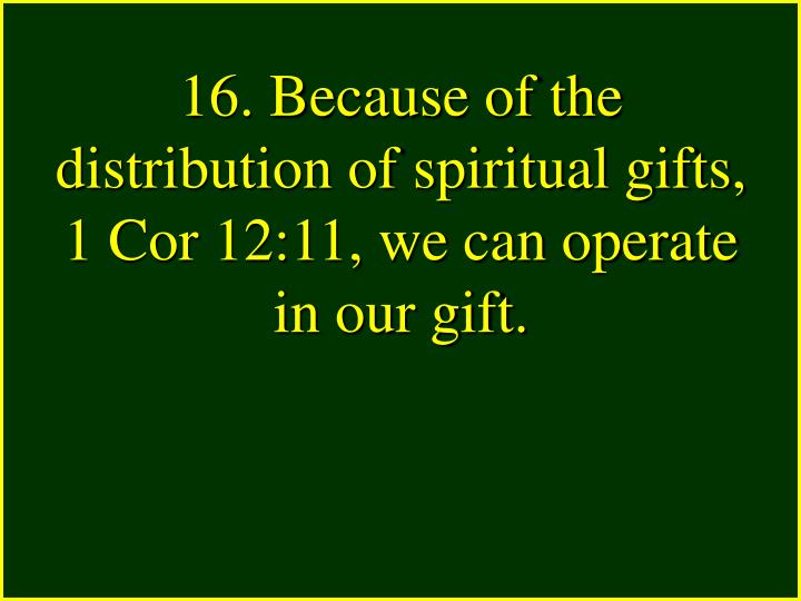 16. Because of the distribution of spiritual gifts, 1 Cor 12:11, we can operate in our gift.