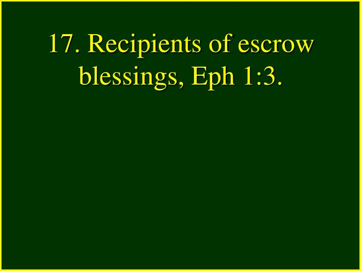 17. Recipients of escrow blessings, Eph 1:3.