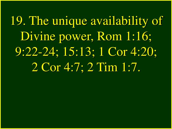 19. The unique availability of Divine power, Rom 1:16; 9:22-24; 15:13; 1 Cor 4:20;