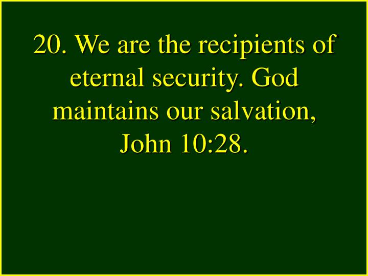 20. We are the recipients of eternal security. God maintains our salvation,