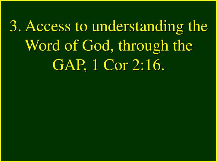 3. Access to understanding the Word of God, through the GAP, 1 Cor 2:16.