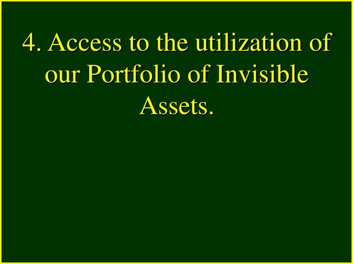 4. Access to the utilization of our Portfolio of Invisible Assets.