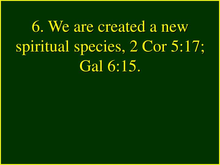 6. We are created a new spiritual species, 2 Cor 5:17; Gal 6:15.