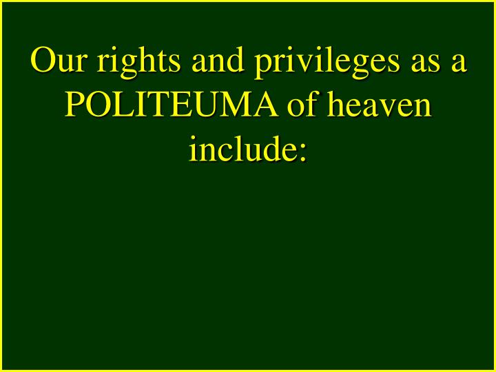 Our rights and privileges as a POLITEUMA of heaven include: