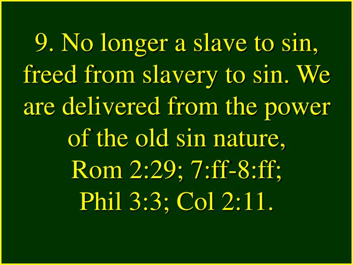 9. No longer a slave to sin, freed from slavery to sin. We are delivered from the power of the old sin nature,