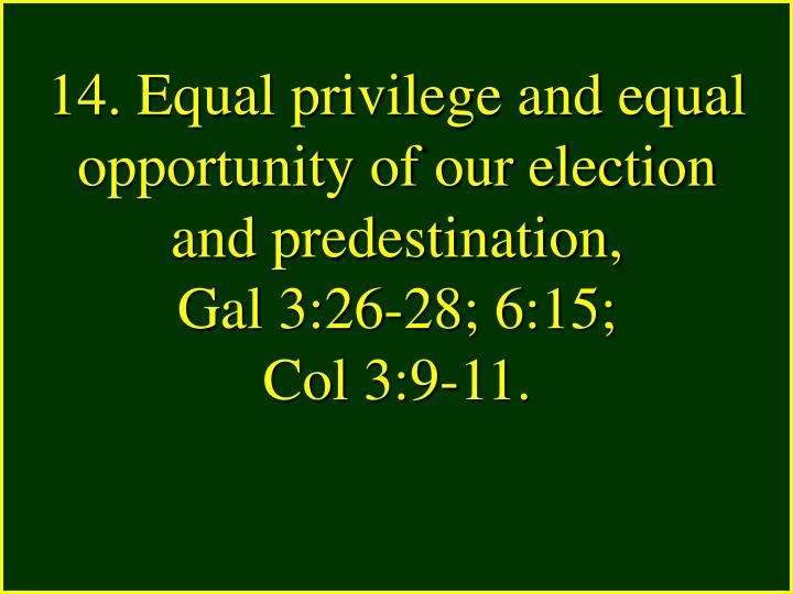 14. Equal privilege and equal opportunity of our election and predestination,