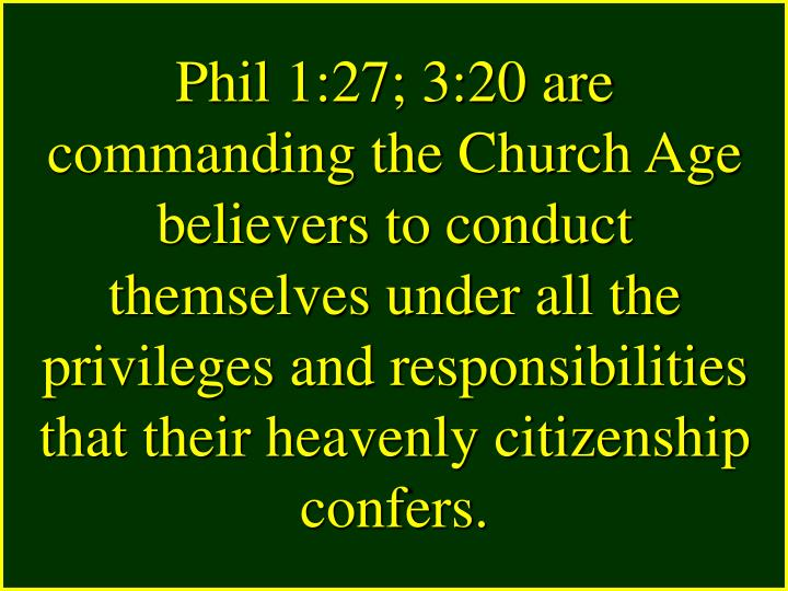 Phil 1:27; 3:20 are commanding the Church Age believers to conduct themselves under all the privileges and responsibilities that their heavenly citizenship confers.
