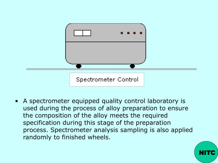 A spectrometer equipped quality control laboratory is used during the process of alloy preparation to ensure the composition of the alloy meets the required specification during this stage of the preparation process. Spectrometer analysis sampling is also applied randomly to finished wheels.