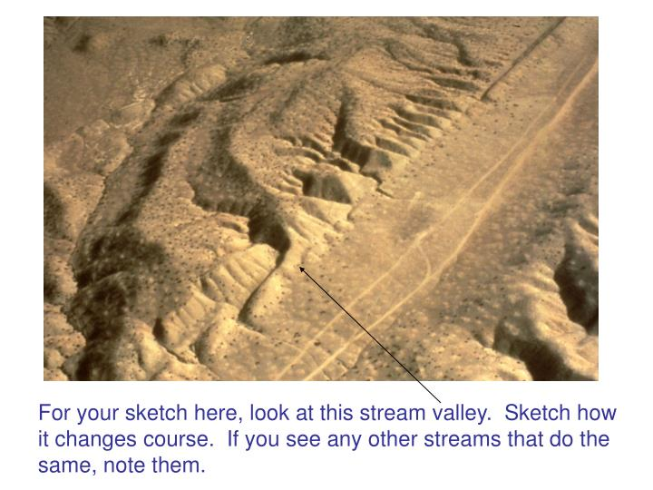 For your sketch here, look at this stream valley.  Sketch how it changes course.  If you see any other streams that do the same, note them.