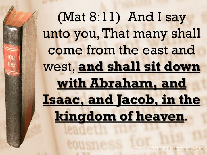(Mat 8:11)  And I say unto you, That many shall come from the east and west,