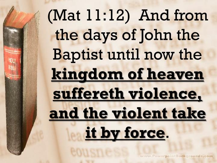(Mat 11:12)  And from the days of John the Baptist until now the