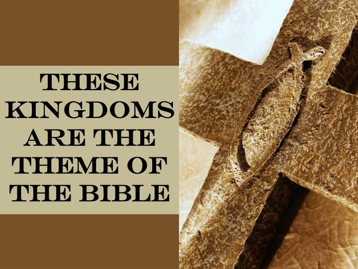 These kingdoms are the theme of the Bible