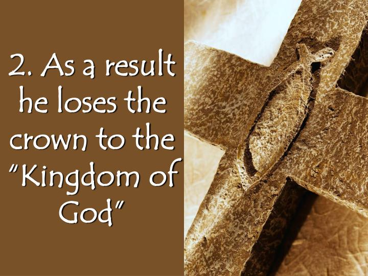 "2. As a result he loses the crown to the ""Kingdom of God"""