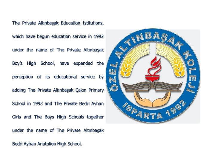 The Private Altınbaşak Education Istitutions, which have begun education service in 1992 under the name of The Private Altınbaşak Boy's High School, have expanded the perception of its educational service by adding The Private Altınbaşak Çakın Primary School in 1993 and The Private Bedri Ayhan Girls and The Boys High Schools together under the name of The Private Altınbaşak Bedri Ayhan Anatolion High School.