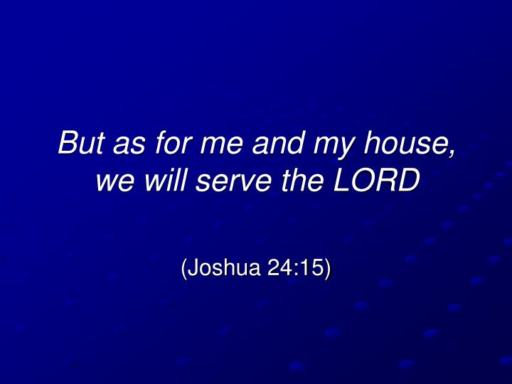 But as for me and my house we will serve the lord