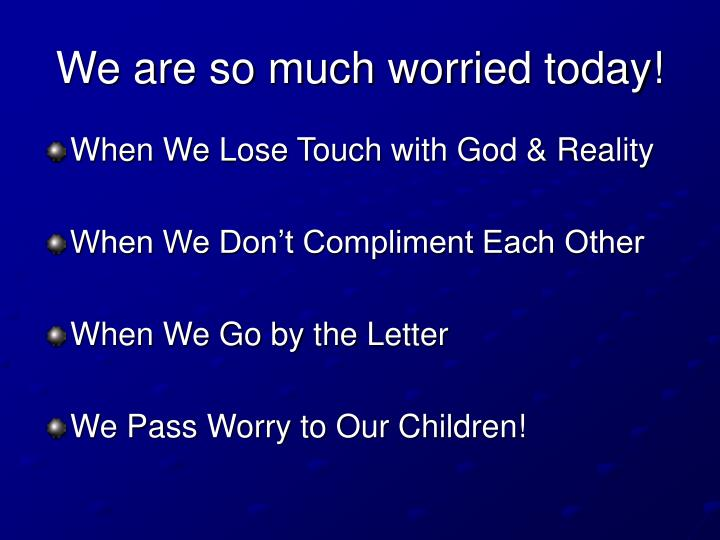 We are so much worried today!