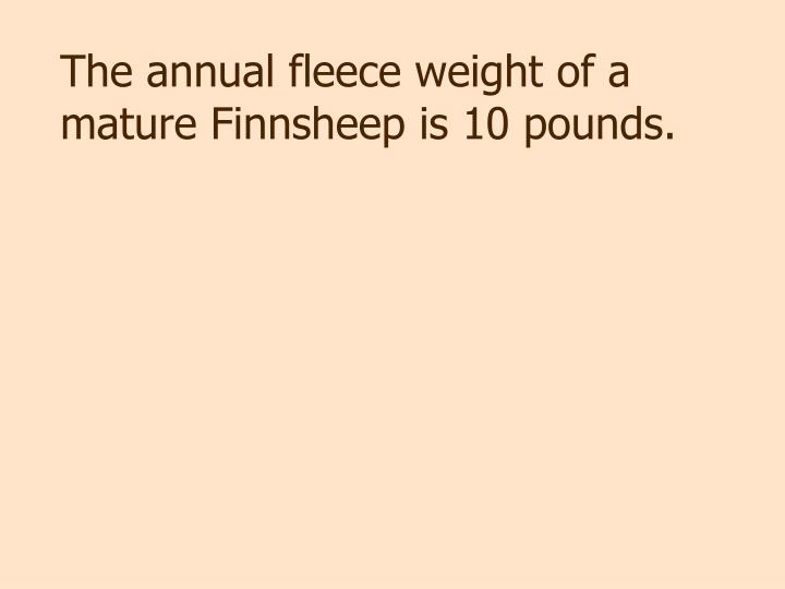 The annual fleece weight of a mature Finnsheep is 10 pounds.