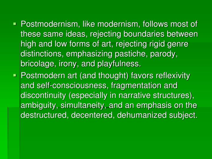 Postmodernism, like modernism, follows most of these same ideas, rejecting boundaries between high and low forms of art, rejecting rigid genre distinctions, emphasizing pastiche, parody, bricolage, irony, and playfulness.
