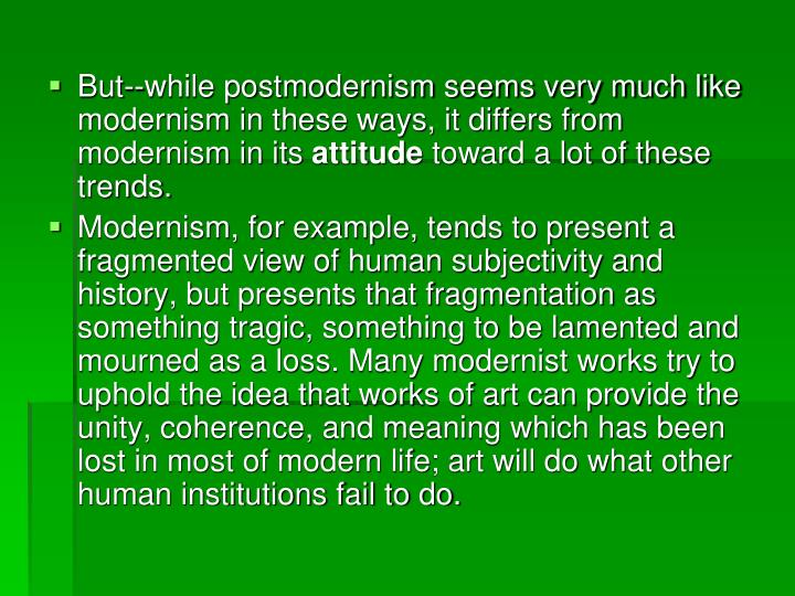 But--while postmodernism seems very much like modernism in these ways, it differs from modernism in its