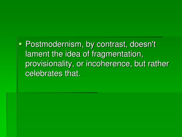 Postmodernism, by contrast, doesn't lament the idea of fragmentation, provisionality, or incoherence, but rather celebrates that.