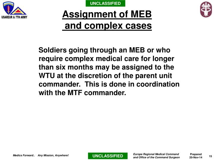 Soldiers going through an MEB or who require complex medical care for longer than six months may be assigned to the WTU at the discretion of the parent unit commander.  This is done in coordination with the MTF commander.