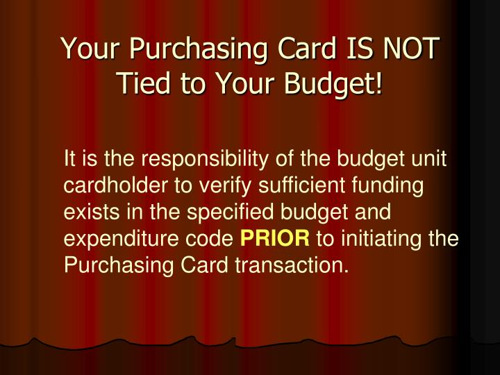 Your Purchasing Card IS NOT Tied to Your Budget!