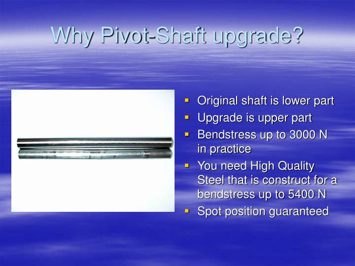 Why Pivot-Shaft upgrade?